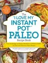The I Love My Instant Pot Paleo Recipe Book