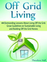 Off Grid Living: 44 Outstanding Lessons About Living Off the Grid. Great Guidelines on Sustainable Living and Building Off the Grid Homes