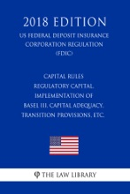 Capital Rules - Regulatory Capital, Implementation Of Basel III, Capital Adequacy, Transition Provisions, Etc. (US Federal Deposit Insurance Corporation Regulation) (FDIC) (2018 Edition)
