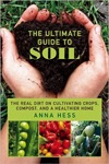 The Ultimate Guide To Soil The Real Dirt On Cultivating Crops Compost And A Healthier Home