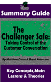Summary Guide: The Challenger Sale: Taking Control of the Customer Conversation: BY Matthew Dixon & Brent Asamson  The MW Summary Guide