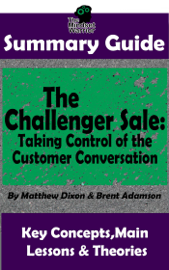 Summary Guide: The Challenger Sale: Taking Control of the Customer Conversation: BY Matthew Dixon & Brent Asamson The MW Summary Guide book