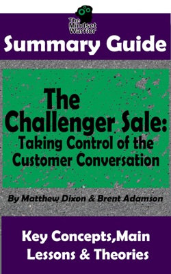 Summary Guide: The Challenger Sale: Taking Control of the Customer Conversation: BY Matthew Dixon & Brent Asamson  The MW Summary Guide - The Mindset Warrior book