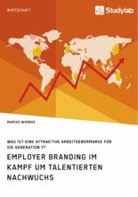 Employer Branding Im Kampf Um Talentierten Nachwuchs. Was Ist Eine Attraktive Arbeitgebermarke Für Die Generation Y?