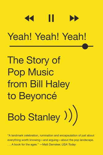 Bob Stanley - Yeah! Yeah! Yeah!: The Story of Pop Music from Bill Haley to Beyoncé