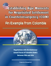 Establishing Ripe Moments For Negotiated Settlement In Counterinsurgency (COIN): An Example From Colombia - Negotiations With Revolutionary Armed Forces Of Colombia (FARC) Between 1986 And 2016