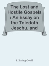 The Lost and Hostile Gospels / An Essay on the Toledoth Jeschu, and the Petrine and Pauline Gospels of the First Three Centuries of Which Fragments Remain