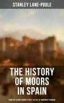 The History Of Moors In Spain From The Islamic Conquest Until The Fall Of Kingdom Of Granada