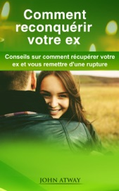 COMMENT RECONQUéRIR VOTRE EX: CONSEILS SUR COMMENT RéCUPéRER VOTRE EX ET VOUS REMETTRE DUNE RUPTURE