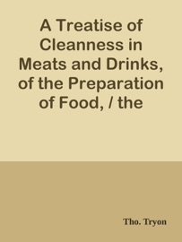 A TREATISE OF CLEANNESS IN MEATS AND DRINKS, OF THE PREPARATION OF FOOD, / THE EXCELLENCY OF GOOD AIRS, AND THE BENEFITS OF CLEAN