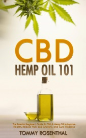 Cbd Hemp Oil 101 The Essential Beginner S Guide To Cbd And Hemp Oil To Improve Health Reduce Pain And Anxiety And Cure Illnesses