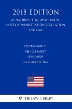 Federal Motor Vehicle Safety Standards - Air Brake Systems (US National Highway Traffic Safety Administration Regulation) (NHTSA) (2018 Edition)