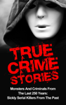 True Crime Stories: Monsters And Criminals From The Last 250 Years: Sickly Serial Killers From The Past