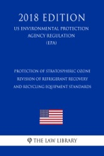 Protection Of Stratospheric Ozone - Revision Of Refrigerant Recovery And Recycling Equipment Standards (US Environmental Protection Agency Regulation) (EPA) (2018 Edition)