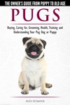 Pugs The Owners Guide From Puppy To Old Age - Choosing Caring For Grooming Health Training And Understanding Your Pug Dog Or Puppy