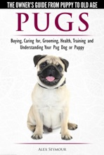 Pugs: The Owner's Guide From Puppy To Old Age - Choosing, Caring For, Grooming, Health, Training And Understanding Your Pug Dog Or Puppy