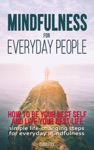 Mindfulness For Everyday People How To Be Your Best Self And Live Your Best Life - Simple Life-Changing Steps For Everyday Mindfulness