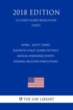 NPRM - Safety Zones - Eleventh Coast Guard District Annual Fireworks Events (Federal Register Publication) (US Coast Guard Regulation) (USCG) (2018 Edition)