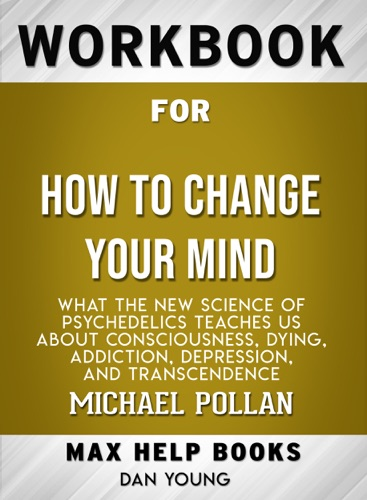 MaxHelp Workbooks - How to Change Your Mind: What the New Science of Psychedelics Teaches Us About Consciousness, Dying, Addiction, Depression, and Transcendence by Michael Pollan: Max Help Workbooks