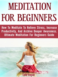 MEDITATION FOR BEGINNERS: HOW TO MEDITATE TO RELIEVE STRESS, INCREASE PRODUCTIVITY, AND ARCHIVE DEEPER AWARENESS. ULTIMATE MEDITATION FOR BEGINNERS GUIDE