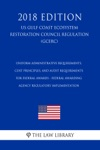 Uniform Administrative Requirements Cost Principles And Audit Requirements For Federal Awards - Federal Awarding Agency Regulatory Implementation US Gulf Coast Ecosystem Restoration Council Regulation GCERC 2018 Edition