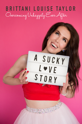 Brittani Louise Taylor - A Sucky Love Story: Overcoming Unhappily Ever After book