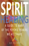 Spirit Healing A Guide To Many Of The Psychic Powers We All Share