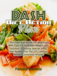 Dash Diet Action Plan The Dash Diet Guide For Beginners With Tips For Dash Diet Weight Loss Solution Including Special 3 Day Diet Routine For The 21st Century Health Conscious People