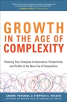 Growth In The Age Of Complexity Steering Your Company To Innovation Productivity And Profits In The New Era Of Competition