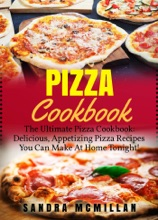 Pizza Cookbook: The Ultimate Pizza Cookbook: Delicious, Appetizing Pizza Recipes You Can Make At Home Tonight