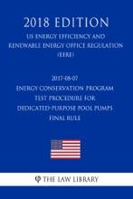 2017-08-07 Energy Conservation Program - Test Procedure For Dedicated-Purpose Pool Pumps - Final Rule (US Energy Efficiency And Renewable Energy Office Regulation) (EERE) (2018 Edition)