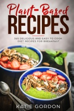 Plant-Based Recipes: 365 Delicious And Easy To Cook Diet Recipes For Breakfast