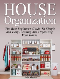 HOUSE ORGANIZATION: THE BEST BEGINNERS GUIDE TO SIMPLE AND EASY CLEANING AND ORGANIZING YOUR HOUSE