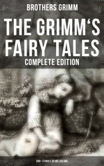 The Grimm's Fairy Tales - Complete Edition: 200+ Stories in One Volume