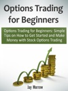 Options Trading For Beginners Simple Tips On How To Get Started And Make Money With Stock Options Trading
