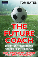 Tom Bates - The Future Coach: Creating Tomorrow's Soccer Players Today artwork