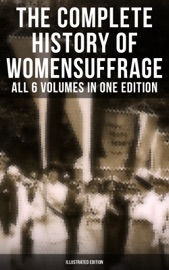 The Complete History Of Women S Suffrage All 6 Volumes In One Edition Illustrated Edition