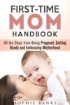 First-Time Mom Handbook All The Steps From Being Pregnant Getting Ready And Embracing Motherhood