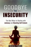 Goodbye To Insecurity The Best Ways To Dealing With Jealousy And Boosting Self-Esteem