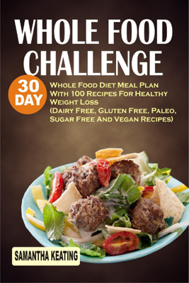 Whole Food Challenge: 30 Day Whole Food Diet Meal Plan With 100 Recipes For Healthy Weight Loss (Dairy Free, Gluten Free, Paleo, Sugar Free And Vegan Recipes) - Samantha Keating book