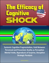 The Efficacy of Cognitive Shock: Systemic Cognitive Fragmentation, Void Between Perceived and Presented, Reality as Perception, Mental Voids, Byproducts of Surprise, Deception, Strategic Paralysis