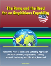 The Army And The Need For An Amphibious Capability: Role In The Pivot To The Pacific, Defeating Aggression, DOTMLPF Doctrine, Organization, Training, Materiel, Leadership And Education, Personnel