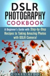 DSLR Photography Cookbook A Beginners Guide With Step-by-Step Recipes To Taking Amazing Photos With DSLR Camera