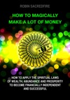 How To Magically Make A Lot Of Money How To Apply The Spiritual Laws Of Wealth Abundance And Prosperity To Become Financially Independent And Successful