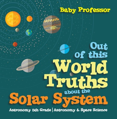 Out of this World Truths about the Solar System Astronomy 5th Grade  Astronomy & Space Science
