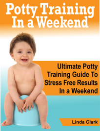 Potty Training In a Weekend: Ultimate Potty Training Guide To Stress Free Results In a Weekend