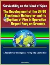 Survivability on the Island of Spice: The Development of the UH-60 Blackhawk Helicopter and its Baptism of Fire in Operation Urgent Fury on Grenada - Effect of Poor Intelligence Flying into Enemy Fire