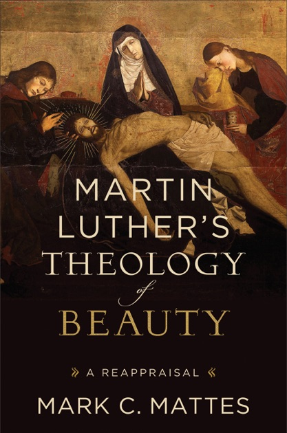 Martin Luther's Theology of Beauty by Mark Mattes on Apple Books
