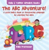 The ABC Adventure A Little Babys Book Of Discovering Language By Learning The ABCs - Baby  Toddler Alphabet Books