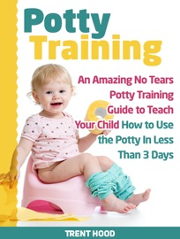 POTTY TRAINING: AN AMAZING NO TEARS POTTY TRAINING GUIDE TO TEACH YOUR CHILD HOW TO USE THE POTTY IN LESS THAN 3 DAYS